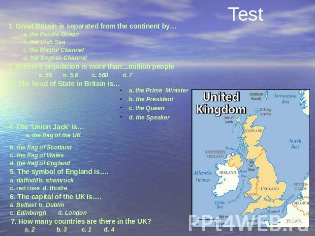 Test 1. Great Britain is separated from the continent by… a. the Pacific Ocean b. the Irish Sea c. the Bristol Channel d. the English Channel 2. Britain's population is more than…million people a. 56 b. 5,6 c. 560 d. 7  3. The head of State in …