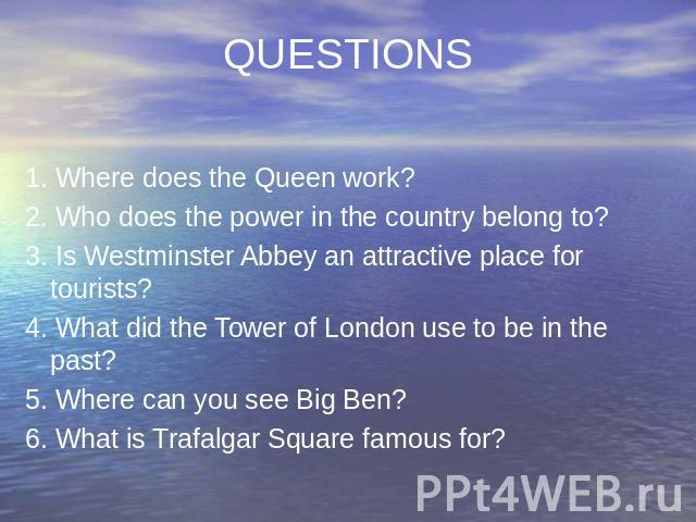 QUESTIONS 1. Where does the Queen work? 2. Who does the power in the country belong to? 3. Is Westminster Abbey an attractive place for tourists? 4. What did the Tower of London use to be in the past? 5. Where can you see Big Ben? 6. What is Trafalg…