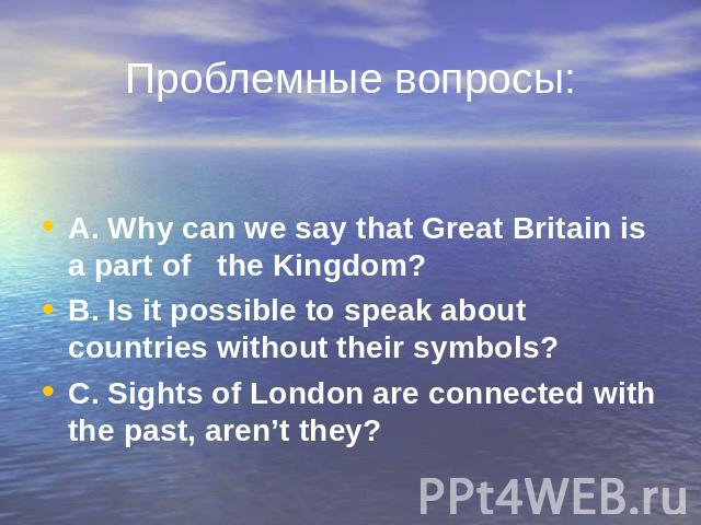 Проблемные вопросы: A. Why can we say that Great Britain is a part of the Kingdom? A. Why can we say that Great Britain is a part of the Kingdom? B. Is it possible to speak about countries without their symbols? C. Sights of London are connected wit…