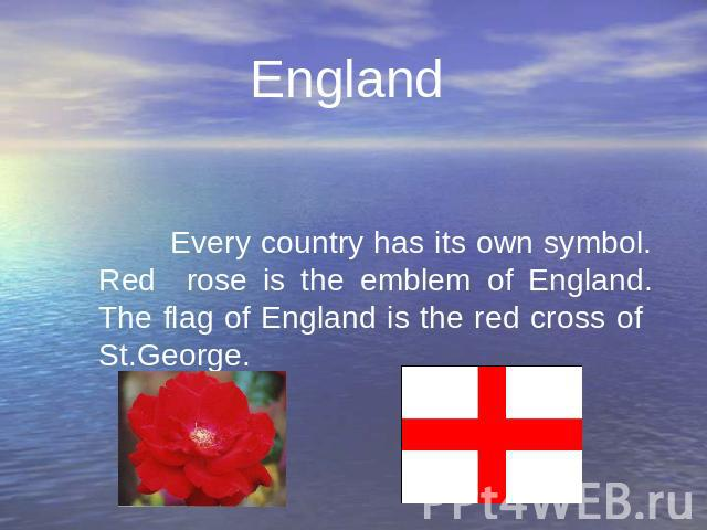 England Every country has its own symbol. Red rose is the emblem of England. The flag of England is the red cross of St.George. Every country has its own symbol. Red rose is the emblem of England. The flag of England is the red cross of St.George.