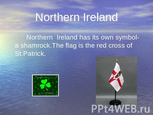 Northern Ireland has its own symbol- a shamrock.The flag is the red cross of St.Patrick. Northern Ireland has its own symbol- a shamrock.The flag is the red cross of St.Patrick.