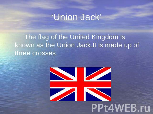 'Union Jack' The flag of the United Kingdom is known as the Union Jack.It is made up of three crosses.