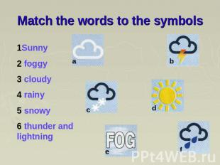 Match the words to the symbols 1Sunny 2 foggy 3 cloudy 4 rainy 5 snowy 6 thunder