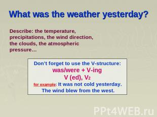 What was the weather yesterday? Describe: the temperature, precipitations, the w