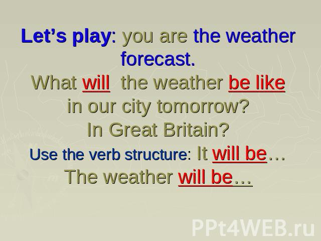 Let's play: you are the weather forecast. What will the weather be like in our city tomorrow?In Great Britain?Use the verb structure: It will be…The weather will be…