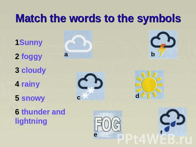 Match the words to the symbols 1Sunny 2 foggy 3 cloudy 4 rainy 5 snowy 6 thunder and lightning