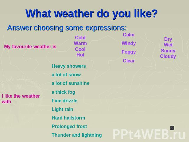 What weather do you like? Answer choosing some expressions: My favourite weather is Cold Warm Cool Hot Calm Windy Foggy Clear Dry Wet Sunny Cloudy Heavy showers a lot of snow a lot of sunshine a thick fog Fine drizzle Light rain Hard hailstorm Prolo…