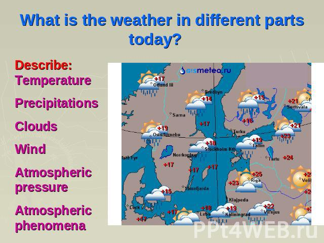 What is the weather in different parts today? Describe: Temperature Precipitations Clouds Wind Atmospheric pressure Atmospheric phenomena