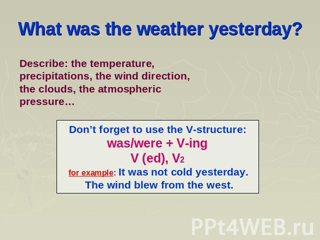 What was the weather yesterday? Describe: the temperature, precipitations, the wind direction, the clouds, the atmospheric pressure… Don't forget to use the V-structure: was/were + V-ing V (ed), V2 for example: It was not cold yesterday. The wind bl…