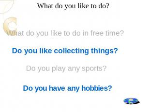 What do you like to do? What do you like to do in free time? Do you like collect