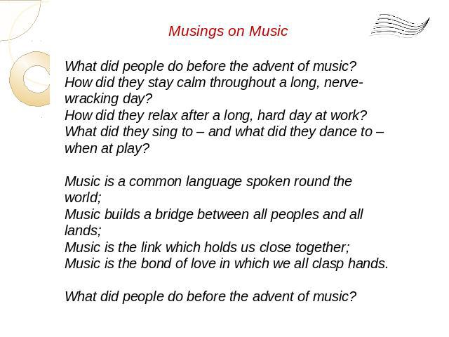 Musings on Music What did people do before the advent of music? How did they stay calm throughout a long, nerve-wracking day? How did they relax after a long, hard day at work? What did they sing to – and what did they dance to – when at play? Music…