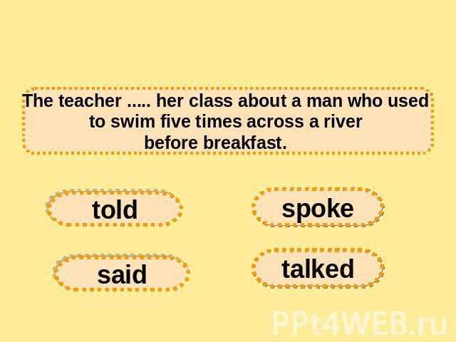 The teacher ..... her class about a man who used to swim five times across a river before breakfast.