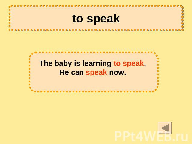 to speak The baby is learning to speak. He can speak now.