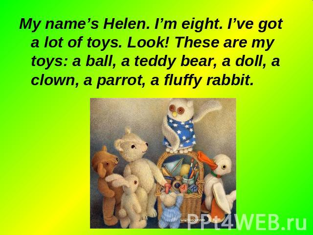 My name's Helen. I'm eight. I've got a lot of toys. Look! These are my toys: a ball, a teddy bear, a doll, a clown, a parrot, a fluffy rabbit. My name's Helen. I'm eight. I've got a lot of toys. Look! These are my toys: a ball, a teddy bear, a doll,…