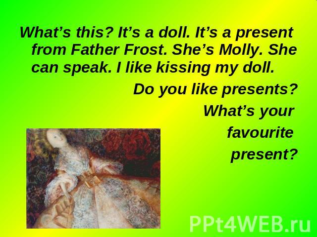 What's this? It's a doll. It's a present from Father Frost. She's Molly. She can speak. I like kissing my doll. What's this? It's a doll. It's a present from Father Frost. She's Molly. She can speak. I like kissing my doll. Do you like presents? Wha…