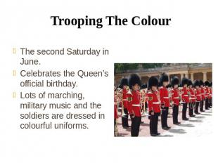 Trooping The Colour The second Saturday in June. Celebrates the Queen's official