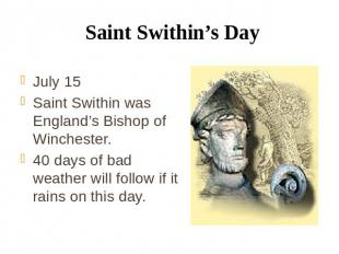 Saint Swithin's Day July 15 Saint Swithin was England's Bishop of Winchester. 40