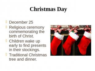 Christmas Day December 25 Religious ceremony commemorating the birth of Christ.