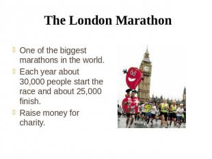 The London Marathon One of the biggest marathons in the world. Each year about 3