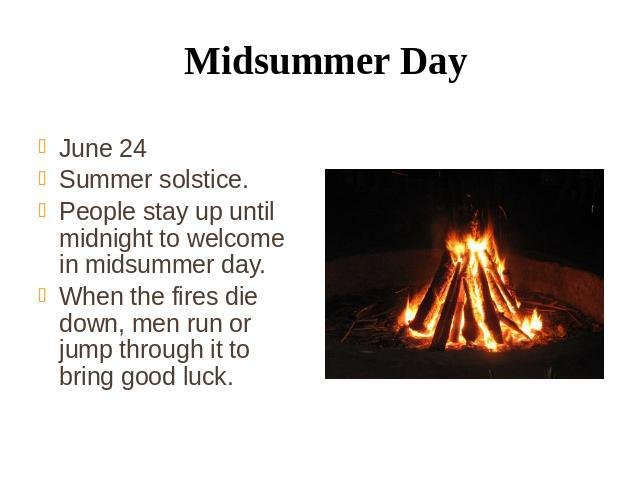Midsummer Day June 24 Summer solstice. People stay up until midnight to welcome in midsummer day. When the fires die down, men run or jump through it to bring good luck.