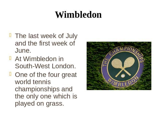 Wimbledon The last week of July and the first week of June. At Wimbledon in South-West London. One of the four great world tennis championships and the only one which is played on grass.