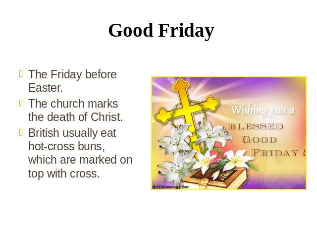 Good Friday The Friday before Easter. The church marks the death of Christ. British usually eat hot-cross buns, which are marked on top with cross.