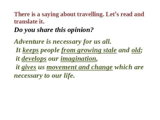 There is a saying about travelling. Let's read and translate it. Do you share this opinion? Adventure is necessary for us all. It keeps people from growing stale and old; it develops our imagination, it gives us movement and change which are necessa…
