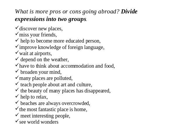 What is more pros or cons going abroad? Divide expressions into two groups. discover new places, miss your friends, help to become more educated person, improve knowledge of foreign language, wait at airports, depend on the weather, have to think ab…