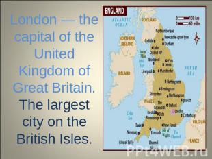 London — the capital of the United Kingdom of Great Britain. The largest city on