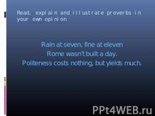 Rain at seven, fine at eleven Rome wasn't built a day. Politeness costs nothing,