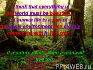 I think that everything in the world must be beautiful. A human life is a part o