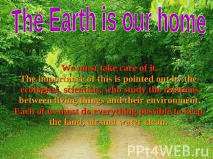 The Earth is our home We must take care of it. We must take care of it. The impo