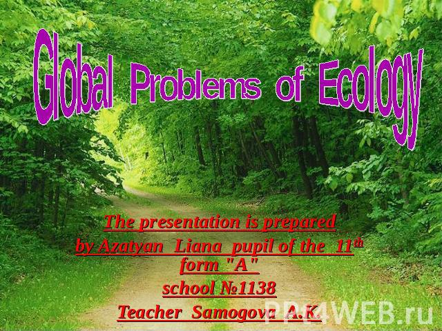 Global Problems of Ecology The presentation is prepared by Azatyan Liana pupil of the 11th form