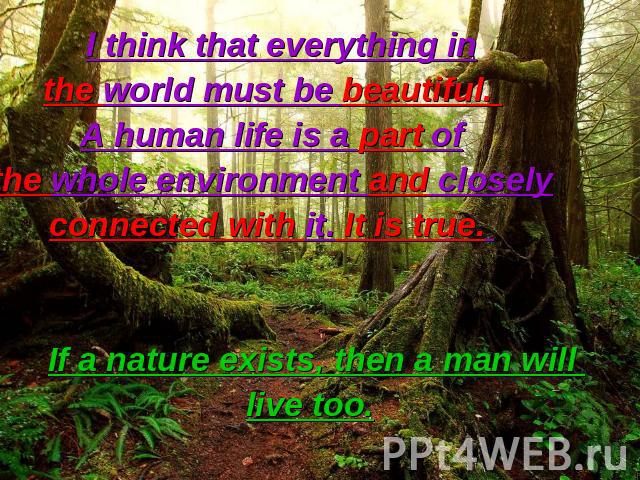 I think that everything in the world must be beautiful. A human life is a part of the whole environment and closely connected with it. It is true. If a nature exists, then a man will live too.
