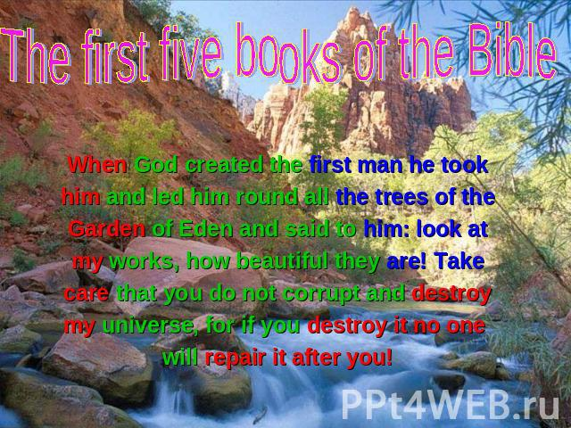 The first five books of the Bible When God created the first man he took When God created the first man he took him and led him round all the trees of the Garden of Eden and said to him: look at my works, how beautiful they are! Take care that you d…
