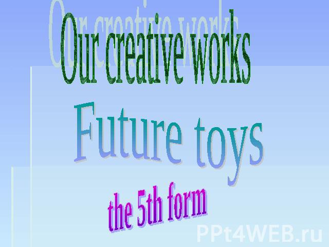 Our creative works Future toys the 5th form