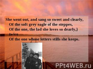 She went out, and sang so sweet and clearly, Of the soft grey eagle of the stepp