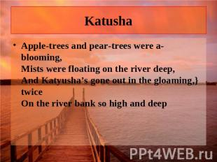Katusha Apple-trees and pear-trees were a-blooming, Mists were floating on the r