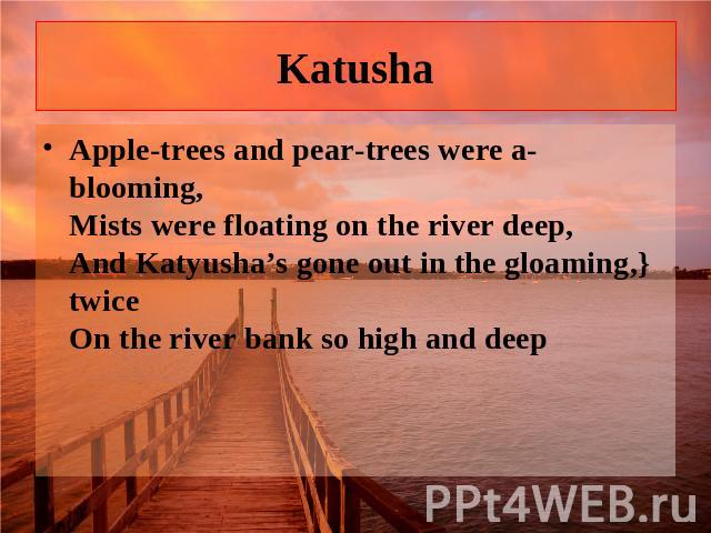 Katusha Apple-trees and pear-trees were a-blooming, Mists were floating on the river deep, And Katyusha's gone out in the gloaming,} twice On the river bank so high and deep