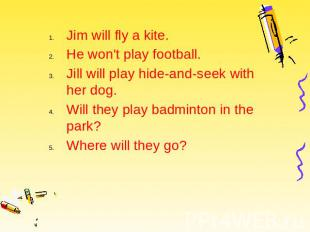 Jim will fly a kite. Jim will fly a kite. He won't play football. Jill will play