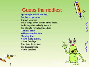 Guess the riddles: I go at night and all the day,But I never go away. It is not