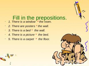Fill in the prepositions. 1. There is a window * the room. 2. There are posters