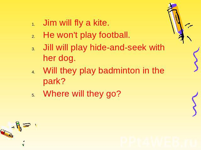 Jim will fly a kite. Jim will fly a kite. He won't play football. Jill will play hide-and-seek with her dog. Will they play badminton in the park? Where will they go?