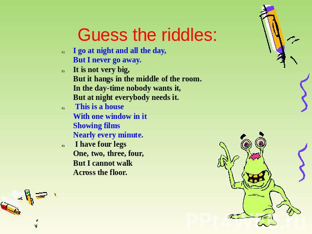 Guess the riddles: I go at night and all the day,But I never go away. It is not very big,But it hangs in the middle of the room.In the day-time nobody wants it,But at night everybody needs it. This is a houseWith one window in itShowing filmsNearly …