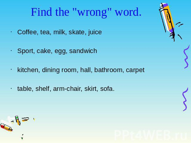 "Find the ""wrong"" word. Coffee, tea, milk, skate, juice Sport, cake, egg, sandwich kitchen, dining room, hall, bathroom, carpet table, shelf, arm-chair, skirt, sofa."