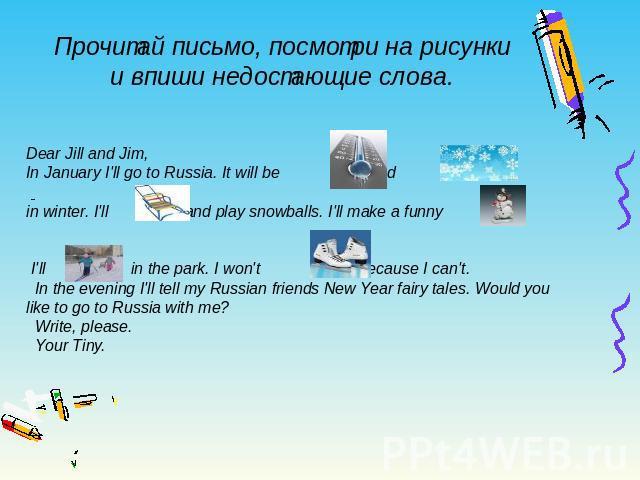 Прочитай письмо, посмотри на рисунки и впиши недостающие слова. Dear Jill and Jim, In January I'll go to Russia. It will be and in winter. I'll and play snowballs. I'll make a funny . I'll in the park. I won't because I can't. In the evening I'll te…
