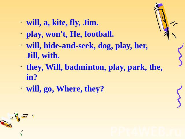 will, a, kite, fly, Jim. will, a, kite, fly, Jim. play, won't, He, football. will, hide-and-seek, dog, play, her, Jill, with. they, Will, badminton, play, park, the, in? will, go, Where, they?