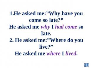 "1.He asked me:""Why have you come so late?"" He asked me why I had come so late. 2"