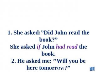 "1. She asked:""Did John read the book?"" She asked if John had read the book. 2. H"