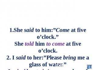 "1.She said to him:""Come at five o'clock."" She told him to come at five o'clock."